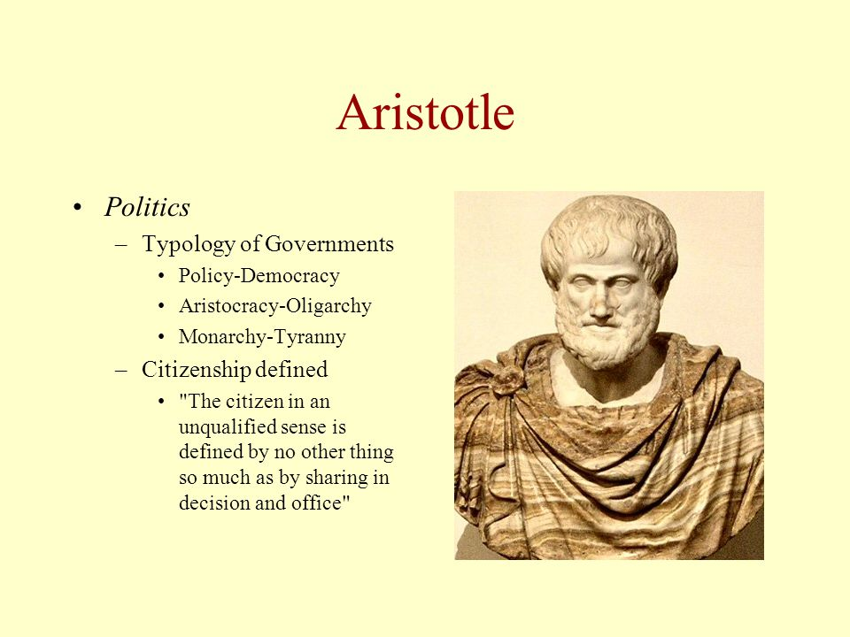 Aristotle Politics –Typology of Governments Policy-Democracy Aristocracy-Oligarchy Monarchy-Tyranny –Citizenship defined