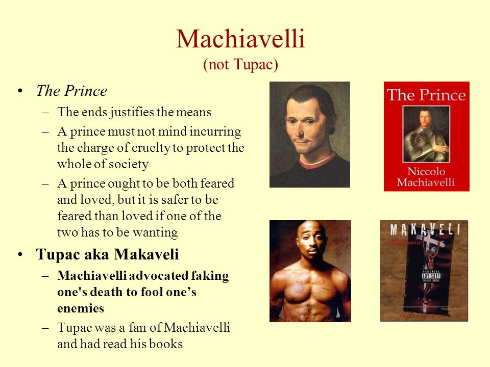 Machiavelli (not Tupac) The Prince –The ends justifies the means –A prince must not mind incurring the charge of cruelty to protect the whole of society –A prince ought to be both feared and loved, but it is safer to be feared than loved if one of the two has to be wanting Tupac aka Makaveli –Machiavelli advocated faking one s death to fool one's enemies –Tupac was a fan of Machiavelli and had read his books