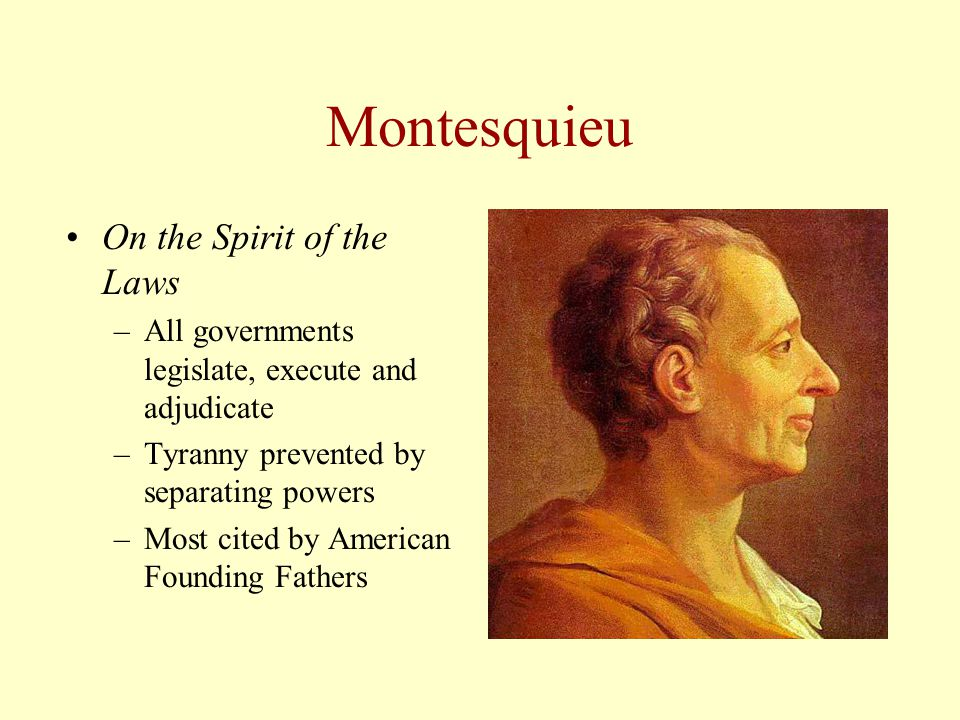 Montesquieu On the Spirit of the Laws –All governments legislate, execute and adjudicate –Tyranny prevented by separating powers –Most cited by American Founding Fathers