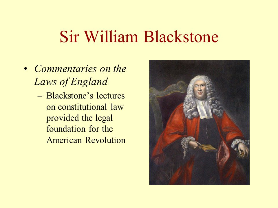 Sir William Blackstone Commentaries on the Laws of England –Blackstone's lectures on constitutional law provided the legal foundation for the American Revolution