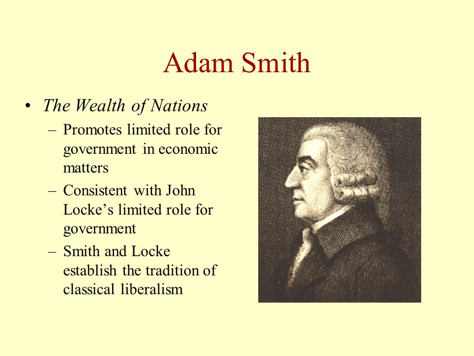 Adam Smith The Wealth of Nations –Promotes limited role for government in economic matters –Consistent with John Locke's limited role for government –Smith and Locke establish the tradition of classical liberalism