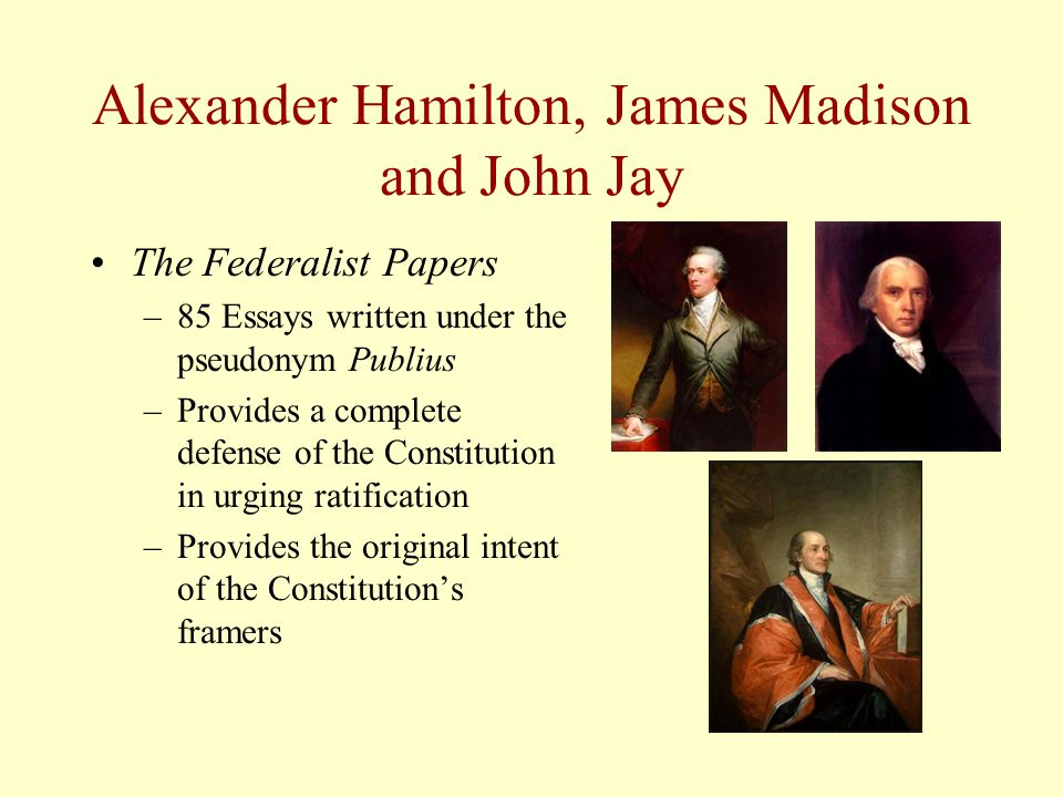 Alexander Hamilton, James Madison and John Jay The Federalist Papers –85 Essays written under the pseudonym Publius –Provides a complete defense of th