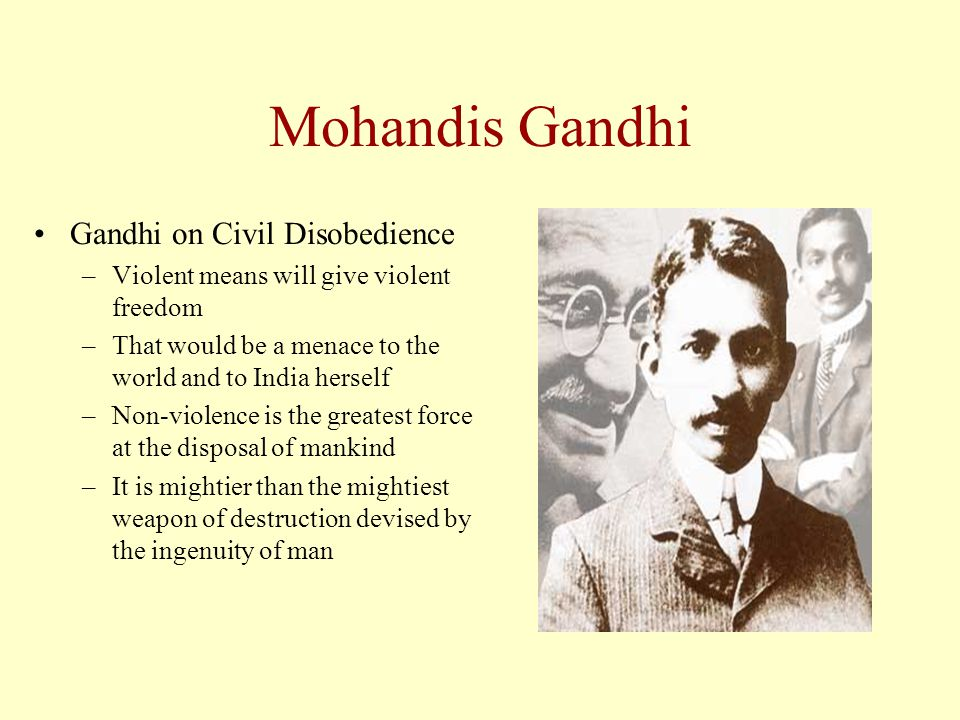 Mohandis Gandhi Gandhi on Civil Disobedience –Violent means will give violent freedom –That would be a menace to the world and to India herself –Non-violence is the greatest force at the disposal of mankind –It is mightier than the mightiest weapon of destruction devised by the ingenuity of man