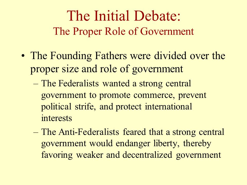 The Initial Debate: The Proper Role of Government The Founding Fathers were divided over the proper size and role of government –The Federalists wanted a strong central government to promote commerce, prevent political strife, and protect international interests –The Anti-Federalists feared that a strong central government would endanger liberty, thereby favoring weaker and decentralized government