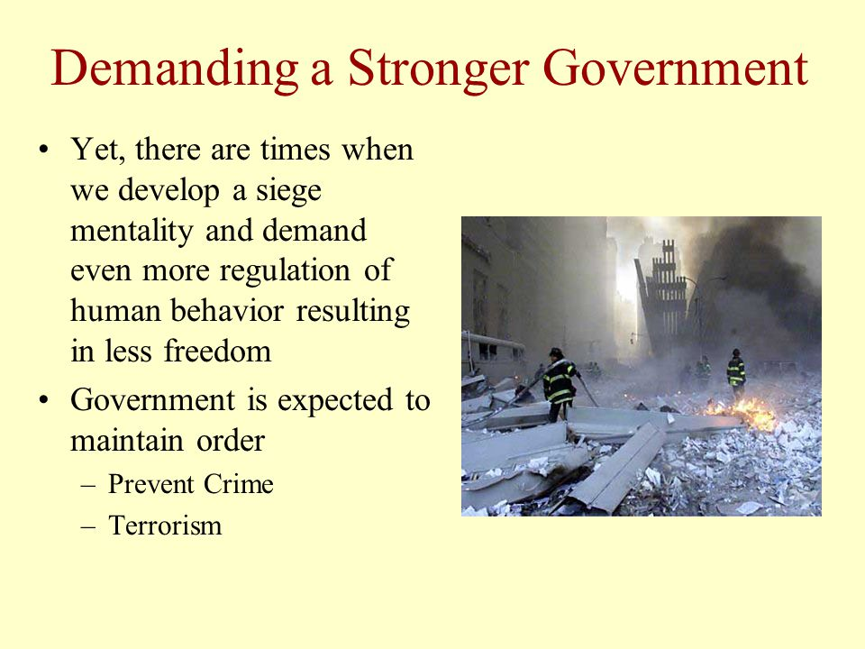 Demanding a Stronger Government Yet, there are times when we develop a siege mentality and demand even more regulation of human behavior resulting in