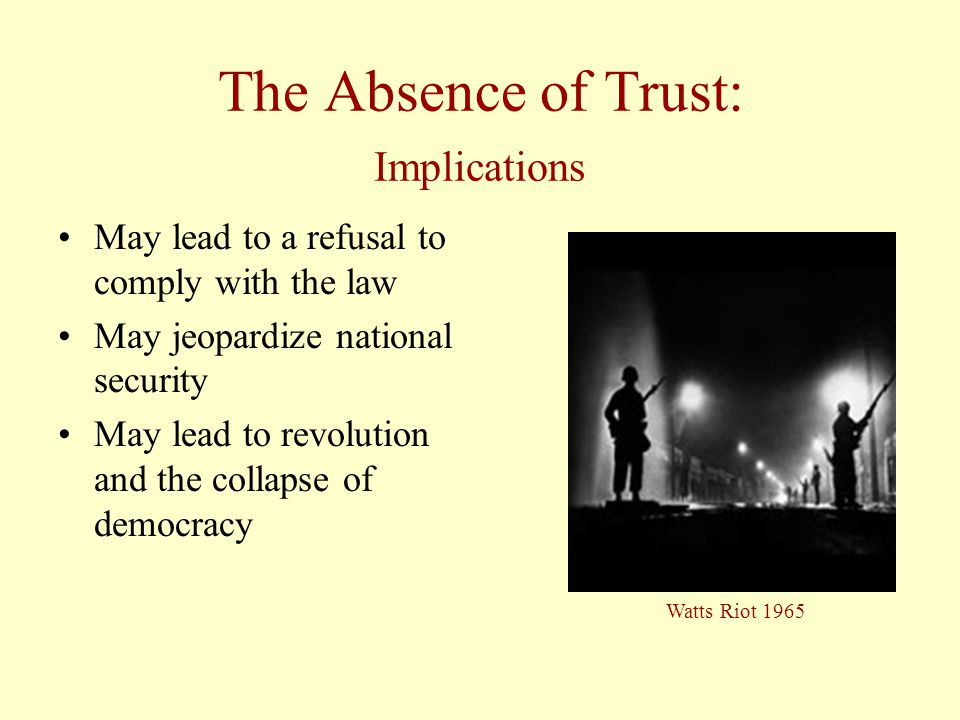 The Absence of Trust: Implications May lead to a refusal to comply with the law May jeopardize national security May lead to revolution and the collapse of democracy Watts Riot 1965