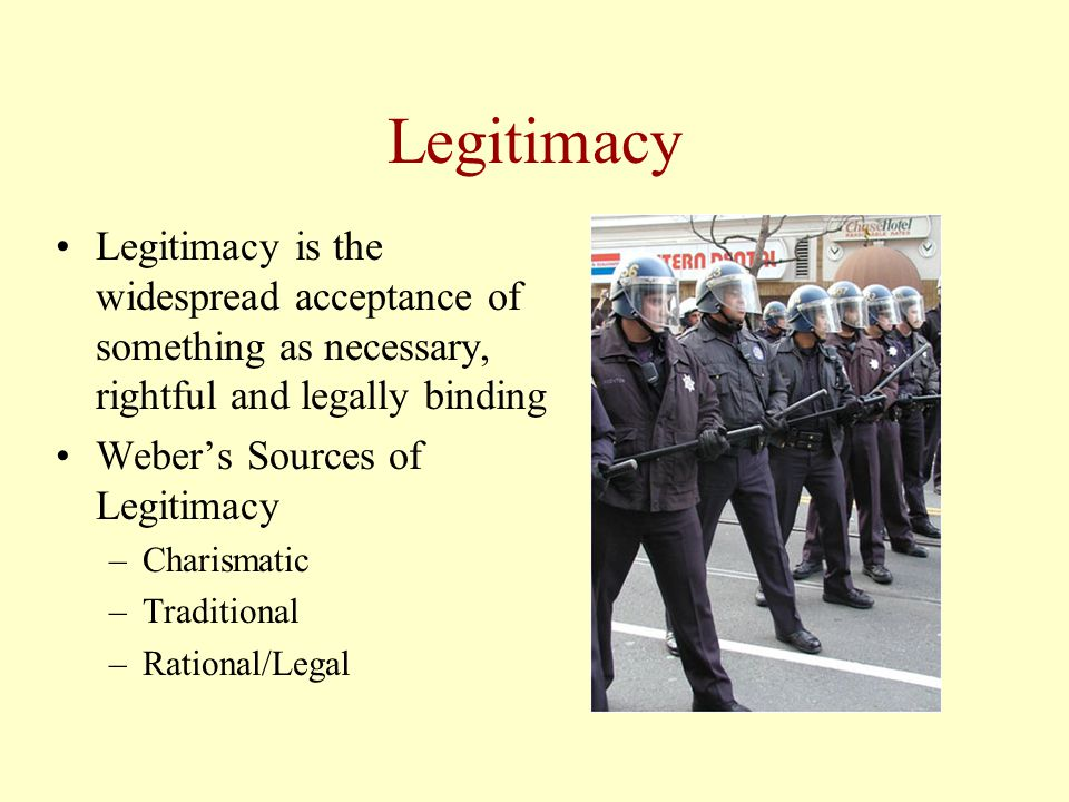 Legitimacy Legitimacy is the widespread acceptance of something as necessary, rightful and legally binding Weber's Sources of Legitimacy –Charismatic –Traditional –Rational/Legal