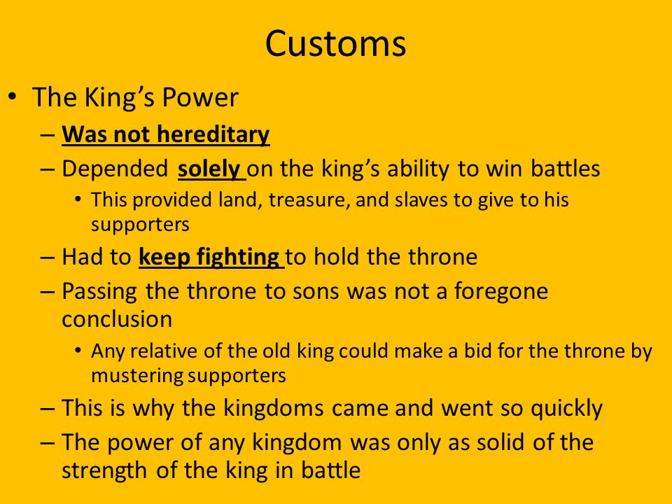 Customs The King's Power – Was not hereditary – Depended solely on the king's ability to win battles This provided land, treasure, and slaves to give to his supporters – Had to keep fighting to hold the throne – Passing the throne to sons was not a foregone conclusion Any relative of the old king could make a bid for the throne by mustering supporters – This is why the kingdoms came and went so quickly – The power of any kingdom was only as solid of the strength of the king in battle