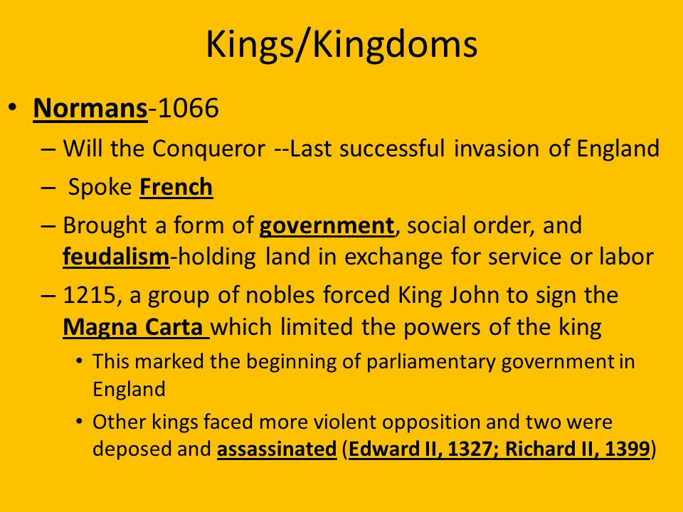 Kings/Kingdoms Normans-1066 – Will the Conqueror --Last successful invasion of England – Spoke French – Brought a form of government, social order, and feudalism-holding land in exchange for service or labor – 1215, a group of nobles forced King John to sign the Magna Carta which limited the powers of the king This marked the beginning of parliamentary government in England Other kings faced more violent opposition and two were deposed and assassinated (Edward II, 1327; Richard II, 1399)