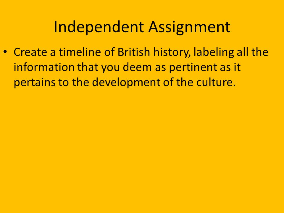 Independent Assignment Create a timeline of British history, labeling all the information that you deem as pertinent as it pertains to the development of the culture.