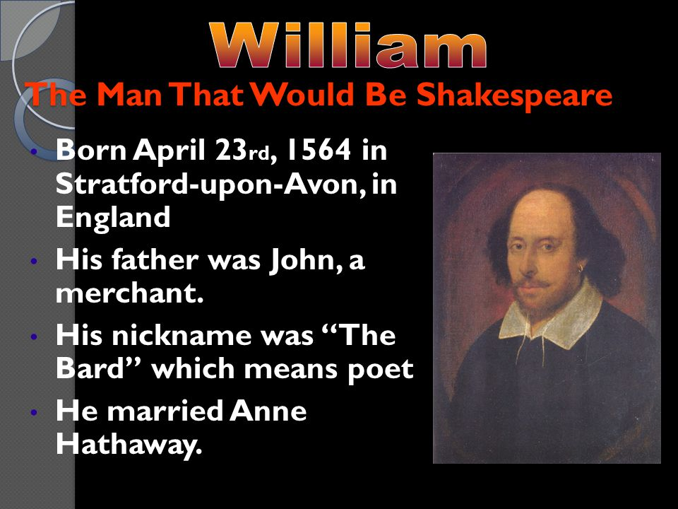 The Man That Would Be Shakespeare Born April 23 rd, 1564 in Stratford-upon-Avon, in England His father was John, a merchant.