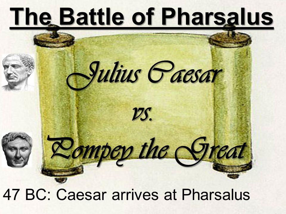 47 BC: Caesar arrives at Pharsalus The Battle of Pharsalus The Battle of Pharsalus Julius Caesar vs.