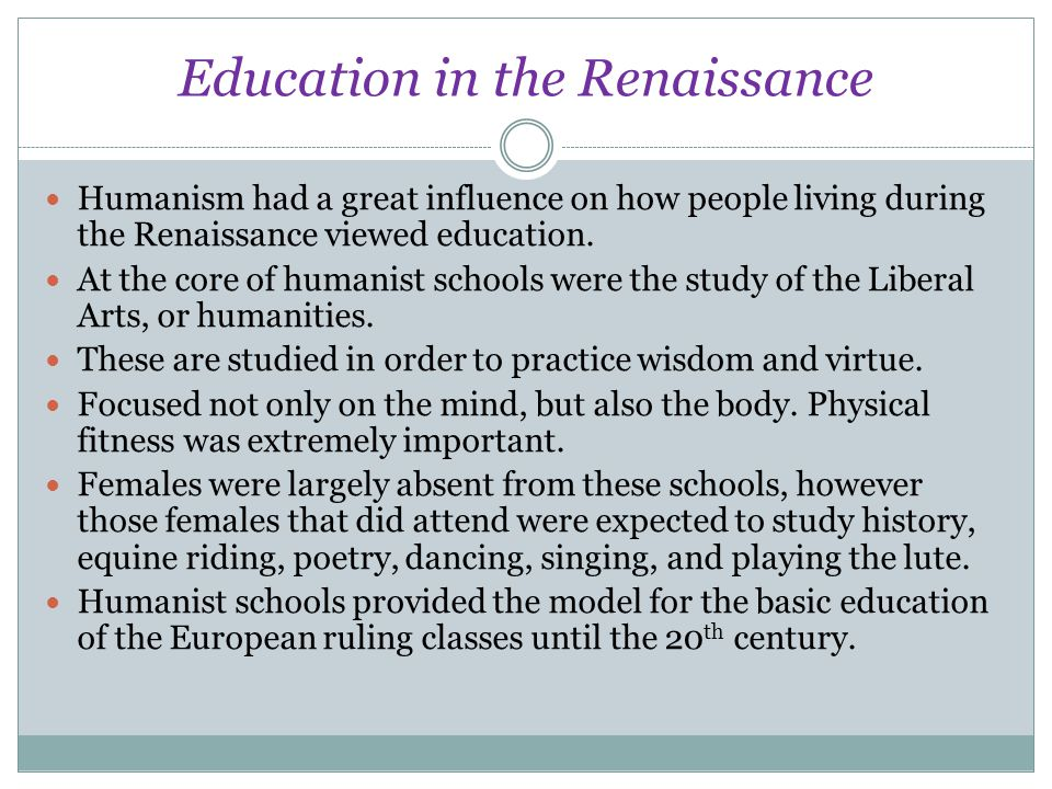 Education in the Renaissance Humanism had a great influence on how people living during the Renaissance viewed education. At the core of humanist scho