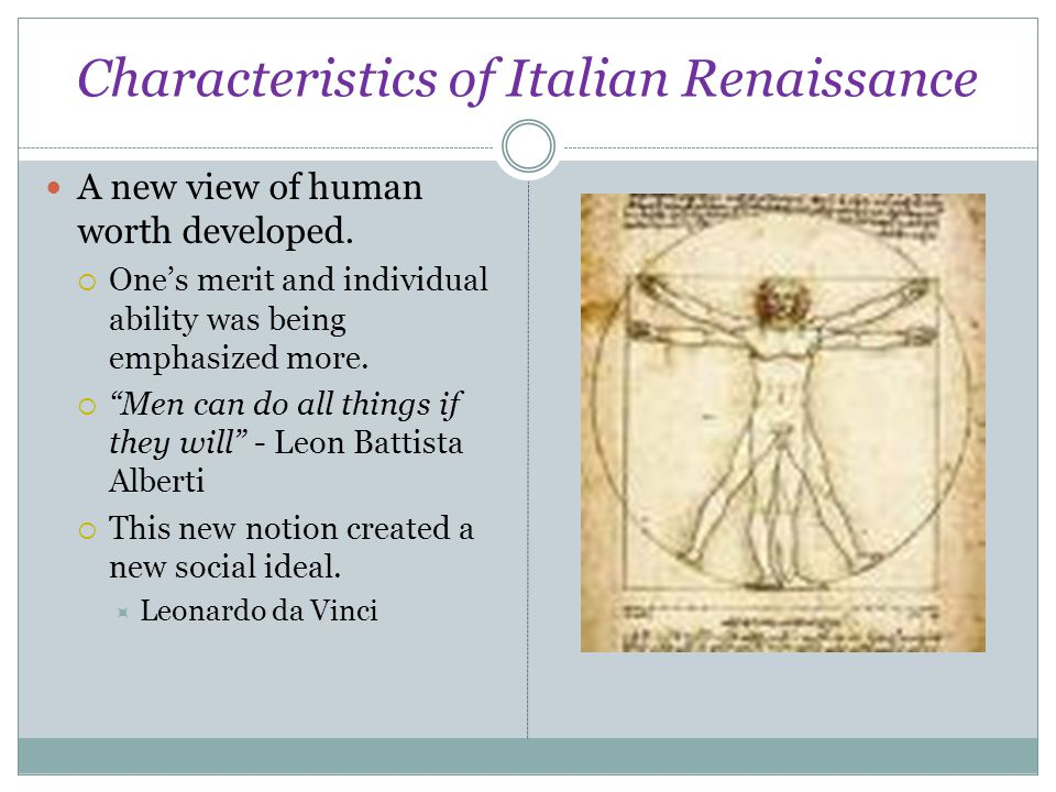 "Characteristics of Italian Renaissance A new view of human worth developed.  One's merit and individual ability was being emphasized more.  ""Men can"