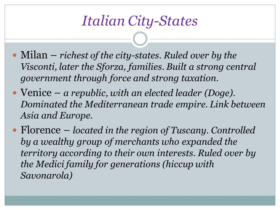Italian City-States Milan – richest of the city-states. Ruled over by the Visconti, later the Sforza, families. Built a strong central government thro