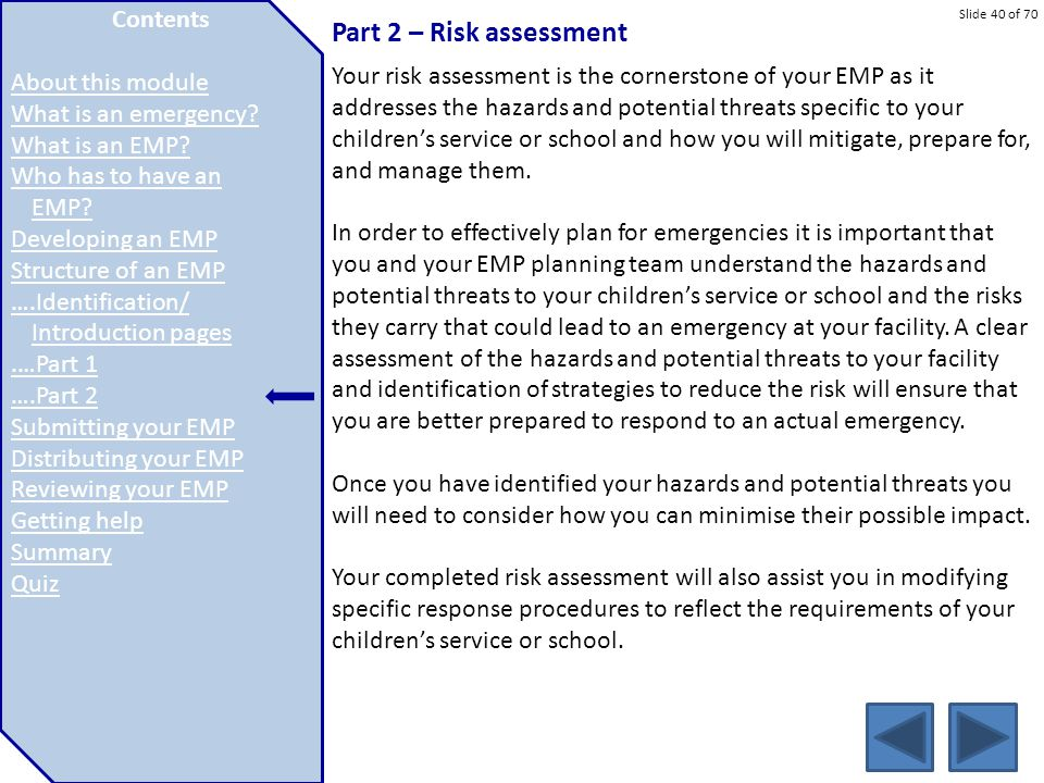 Slide 40 of 70 Part 2 – Risk assessment Your risk assessment is the cornerstone of your EMP as it addresses the hazards and potential threats specific