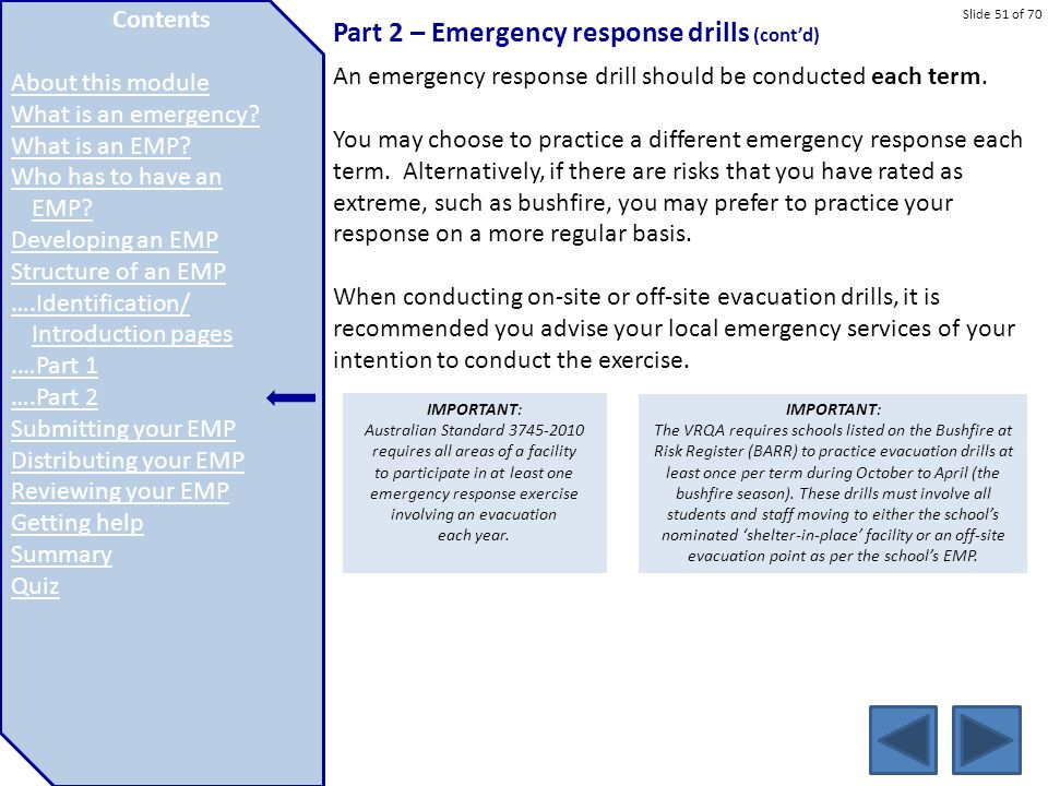 Slide 51 of 70 Part 2 – Emergency response drills (cont'd) An emergency response drill should be conducted each term. You may choose to practice a dif