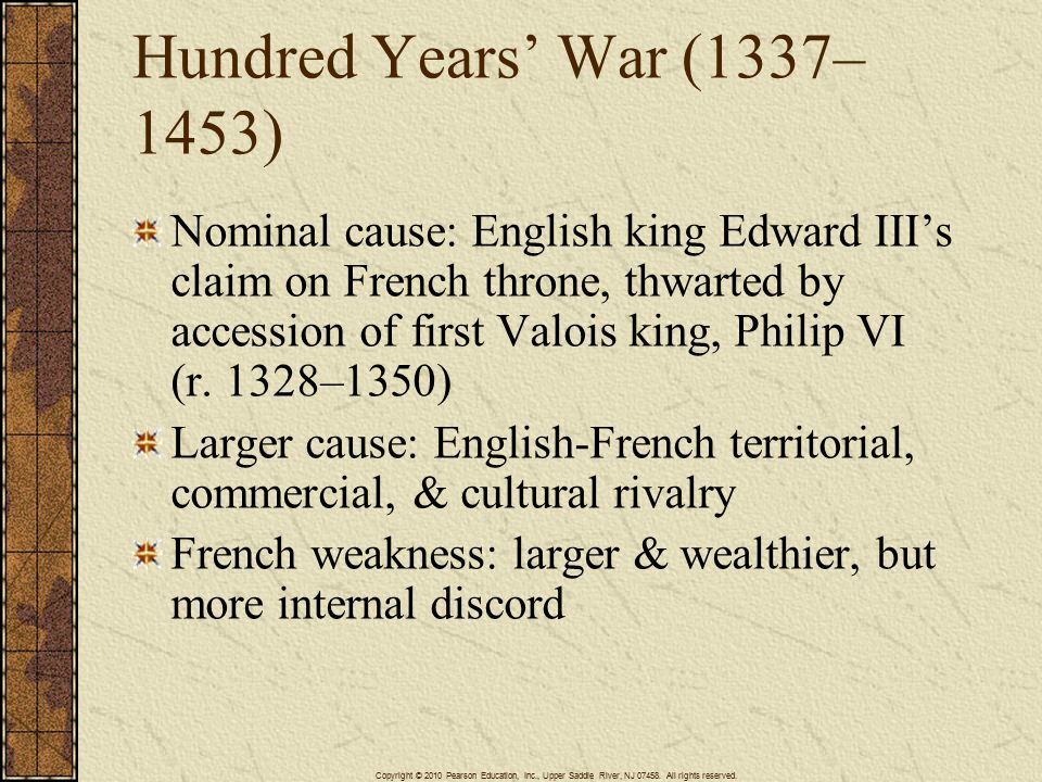 Hundred Years' War (1337– 1453) Nominal cause: English king Edward III's claim on French throne, thwarted by accession of first Valois king, Philip VI (r.