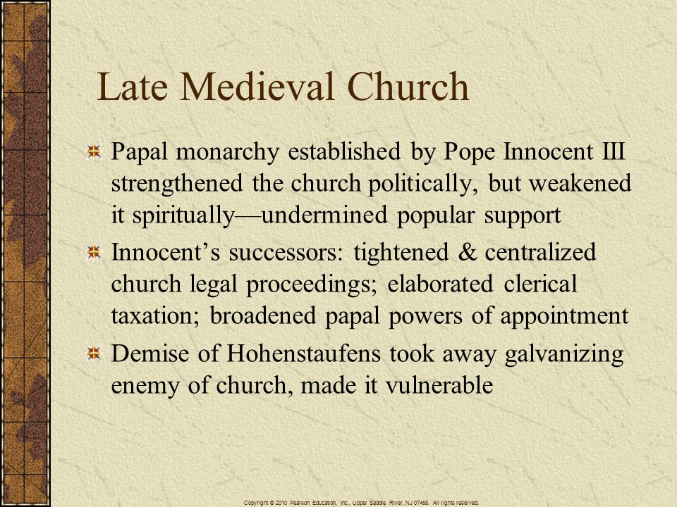 Late Medieval Church Papal monarchy established by Pope Innocent III strengthened the church politically, but weakened it spiritually—undermined popular support Innocent's successors: tightened & centralized church legal proceedings; elaborated clerical taxation; broadened papal powers of appointment Demise of Hohenstaufens took away galvanizing enemy of church, made it vulnerable Copyright © 2010 Pearson Education, Inc., Upper Saddle River, NJ 07458.