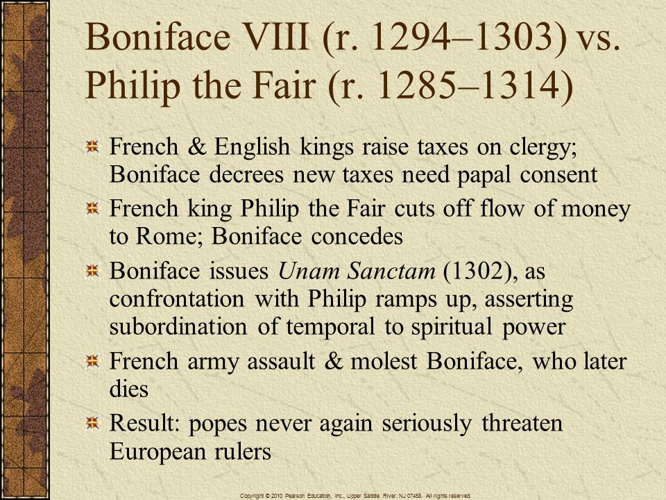 Boniface VIII (r. 1294–1303) vs. Philip the Fair (r. 1285–1314) French & English kings raise taxes on clergy; Boniface decrees new taxes need papal co