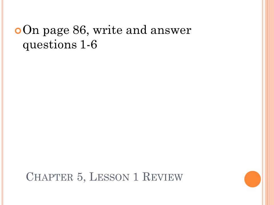 C HAPTER 5, L ESSON 1 R EVIEW On page 86, write and answer questions 1-6