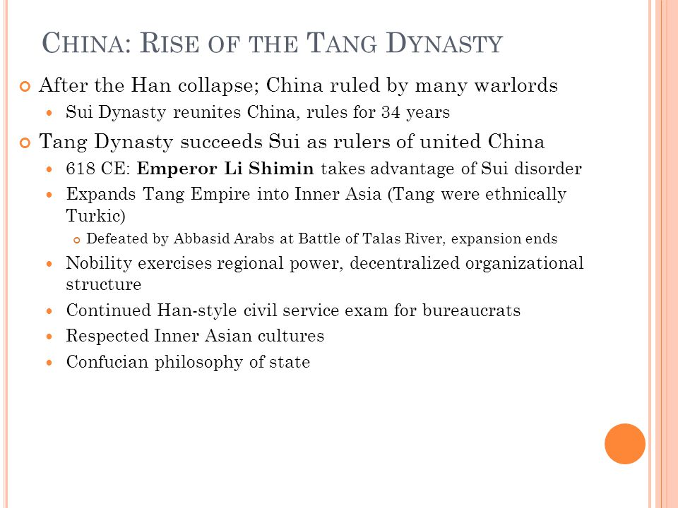 C HINA : R ISE OF THE T ANG D YNASTY After the Han collapse; China ruled by many warlords Sui Dynasty reunites China, rules for 34 years Tang Dynasty succeeds Sui as rulers of united China 618 CE: Emperor Li Shimin takes advantage of Sui disorder Expands Tang Empire into Inner Asia (Tang were ethnically Turkic) Defeated by Abbasid Arabs at Battle of Talas River, expansion ends Nobility exercises regional power, decentralized organizational structure Continued Han-style civil service exam for bureaucrats Respected Inner Asian cultures Confucian philosophy of state