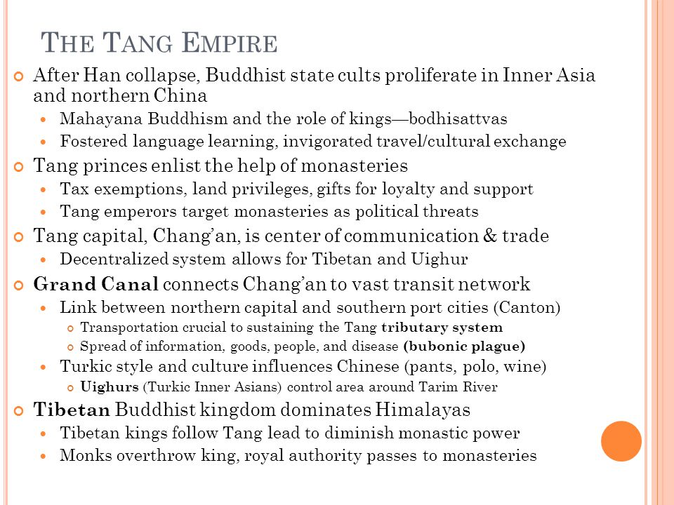 T HE T ANG E MPIRE After Han collapse, Buddhist state cults proliferate in Inner Asia and northern China Mahayana Buddhism and the role of kings—bodhisattvas Fostered language learning, invigorated travel/cultural exchange Tang princes enlist the help of monasteries Tax exemptions, land privileges, gifts for loyalty and support Tang emperors target monasteries as political threats Tang capital, Chang'an, is center of communication & trade Decentralized system allows for Tibetan and Uighur Grand Canal connects Chang'an to vast transit network Link between northern capital and southern port cities (Canton) Transportation crucial to sustaining the Tang tributary system Spread of information, goods, people, and disease (bubonic plague) Turkic style and culture influences Chinese (pants, polo, wine) Uighurs (Turkic Inner Asians) control area around Tarim River Tibetan Buddhist kingdom dominates Himalayas Tibetan kings follow Tang lead to diminish monastic power Monks overthrow king, royal authority passes to monasteries