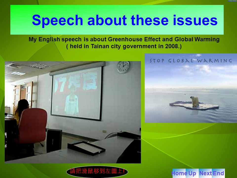 My English speech is about Greenhouse Effect and Global Warming ( held in Tainan city government in 2008.) Speech about these issues 請把滑鼠移到左圖上 .