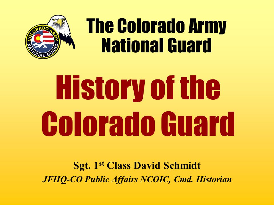 The Colorado Army National Guard Sgt. 1 st Class David Schmidt JFHQ-CO Public Affairs NCOIC, Cmd. Historian History of the Colorado Guard