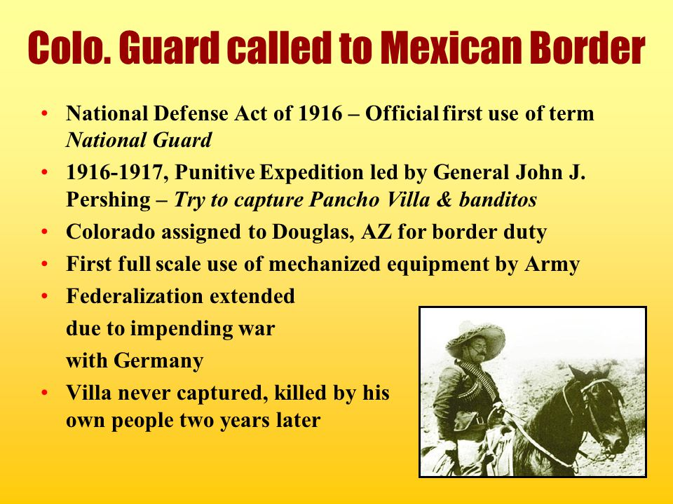 Colo. Guard called to Mexican Border National Defense Act of 1916 – Official first use of term National Guard 1916-1917, Punitive Expedition led by Ge
