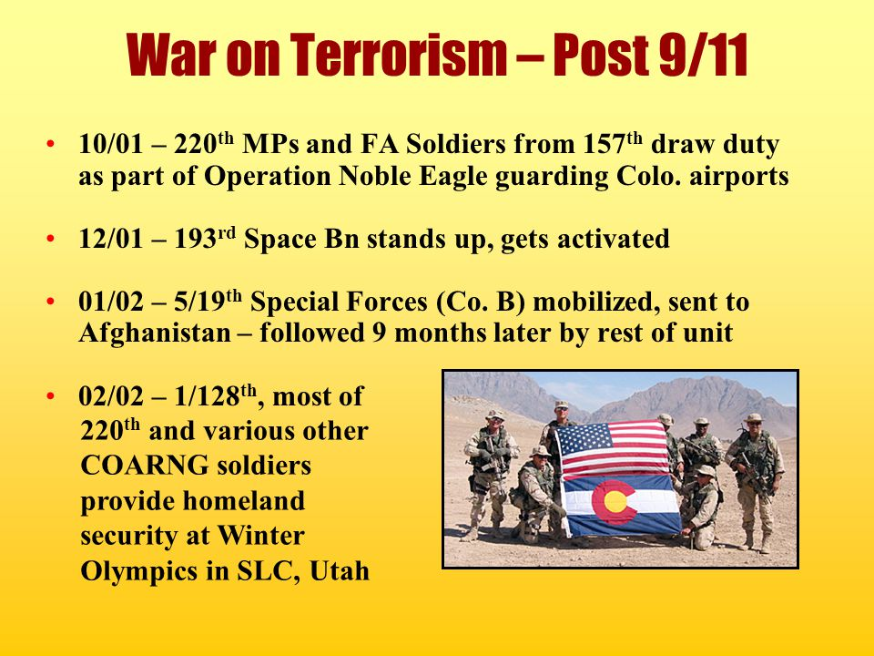 War on Terrorism – Post 9/11 10/01 – 220 th MPs and FA Soldiers from 157 th draw duty as part of Operation Noble Eagle guarding Colo. airports 12/01 –
