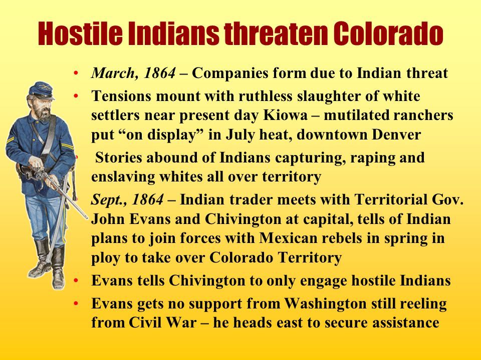 Hostile Indians threaten Colorado March, 1864 – Companies form due to Indian threat Tensions mount with ruthless slaughter of white settlers near pres
