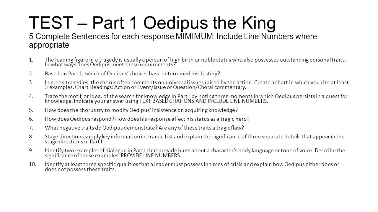 TEST – Part 1 Oedipus the King 5 Complete Sentences for each response MIMIMUM. Include Line Numbers where appropriate 1.The leading figure in a traged