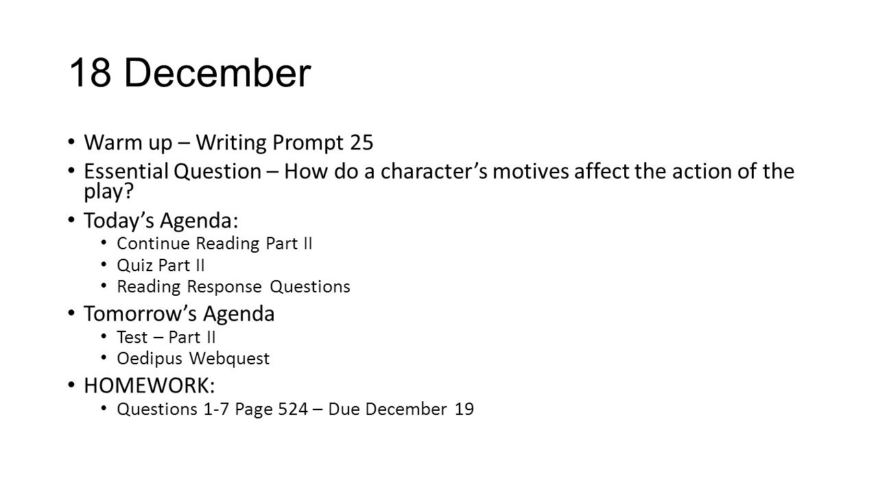 18 December Warm up – Writing Prompt 25 Essential Question – How do a character's motives affect the action of the play? Today's Agenda: Continue Read