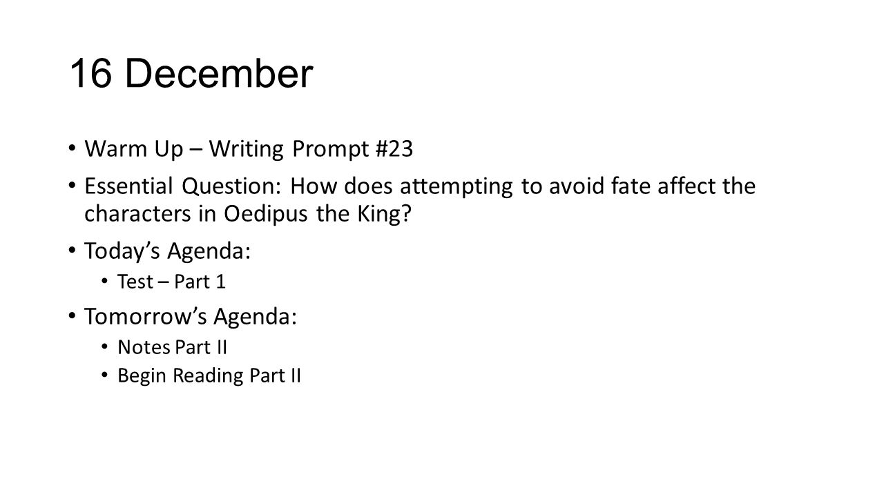 16 December Warm Up – Writing Prompt #23 Essential Question: How does attempting to avoid fate affect the characters in Oedipus the King? Today's Agen