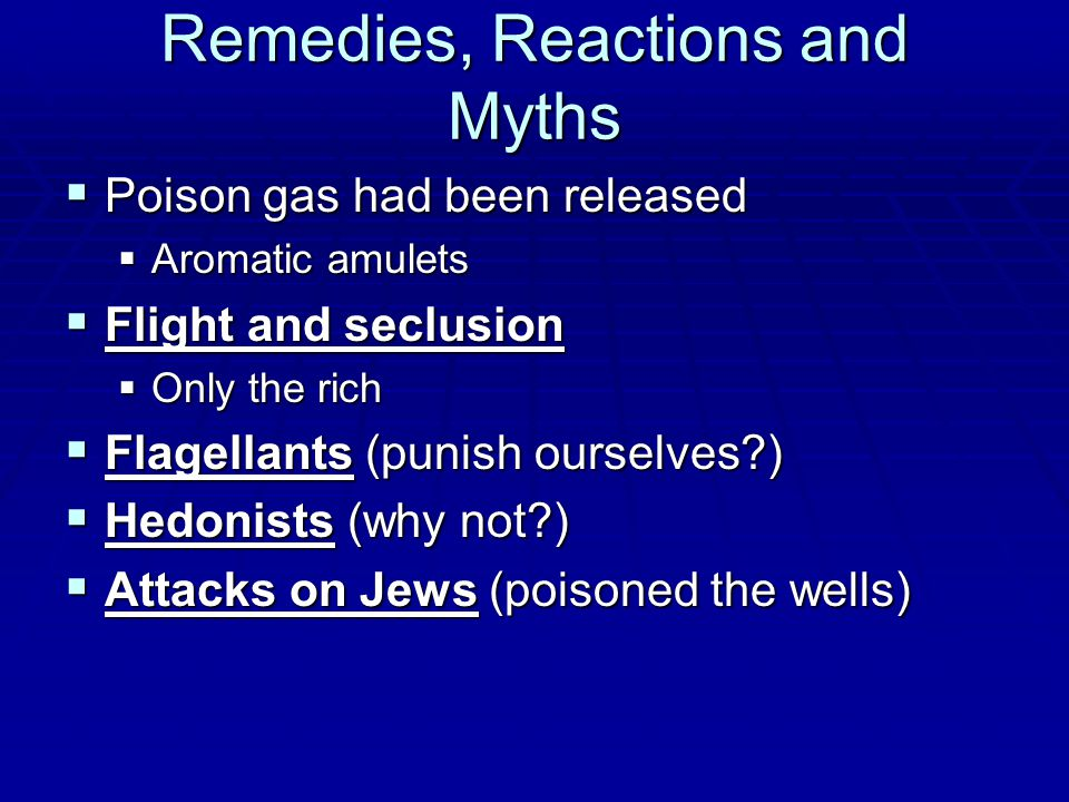 Remedies, Reactions and Myths  Poison gas had been released  Aromatic amulets  Flight and seclusion  Only the rich  Flagellants (punish ourselves )  Hedonists (why not )  Attacks on Jews (poisoned the wells)