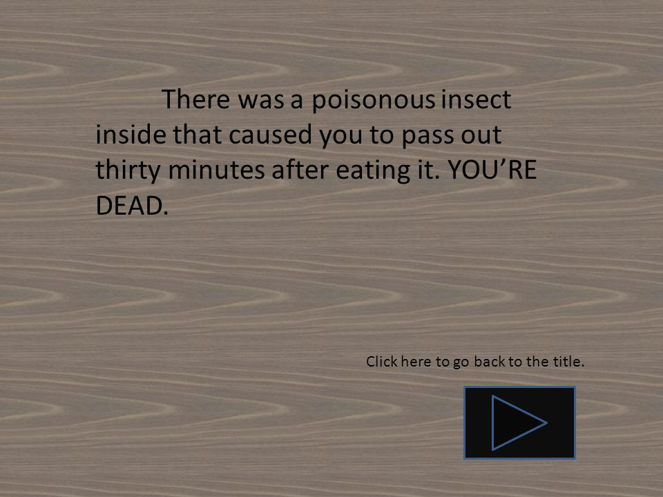 There was a poisonous insect inside that caused you to pass out thirty minutes after eating it.