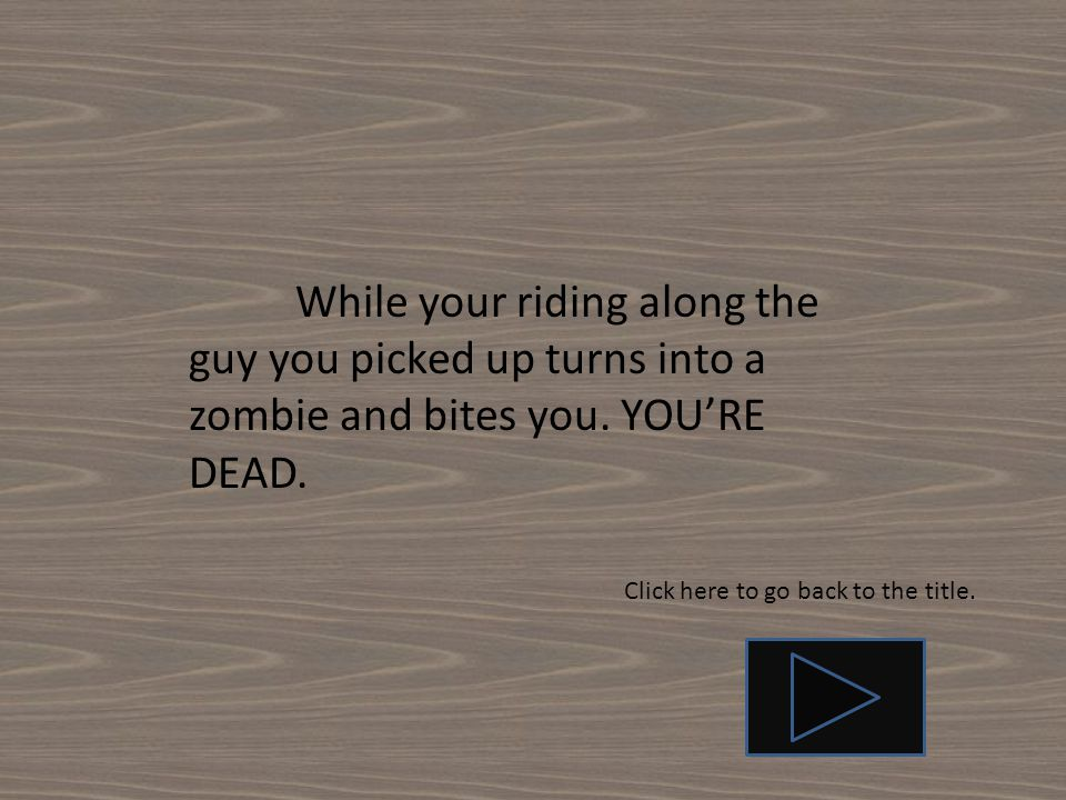 While your riding along the guy you picked up turns into a zombie and bites you.