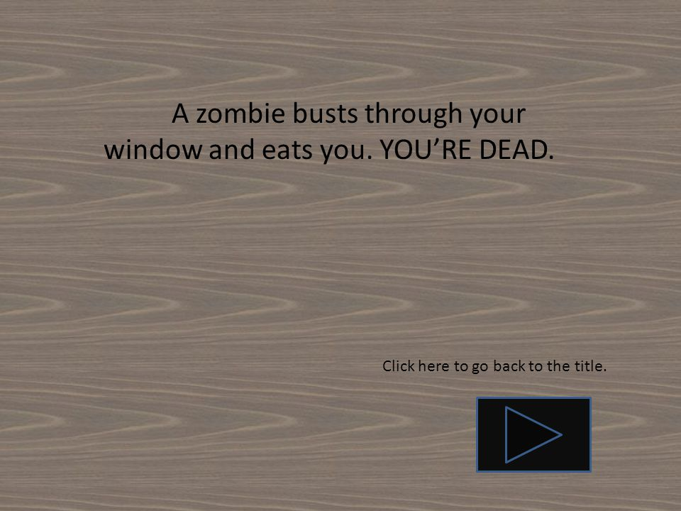 A zombie busts through your window and eats you. YOU'RE DEAD. Click here to go back to the title.