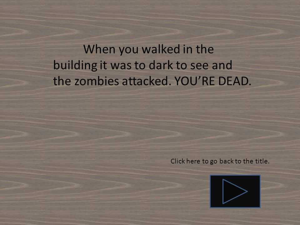 When you walked in the building it was to dark to see and the zombies attacked.