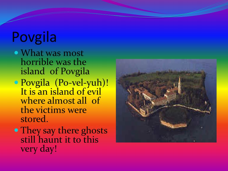 Povgila What was most horrible was the island of Povgila Povgila (Po-vel-yuh)! It is an island of evil where almost all of the victims were stored. Th