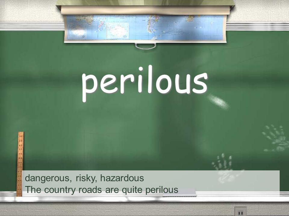 dangerous, risky, hazardous The country roads are quite perilous perilous