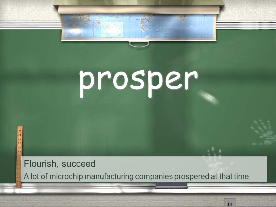 Flourish, succeed A lot of microchip manufacturing companies prospered at that time prosper