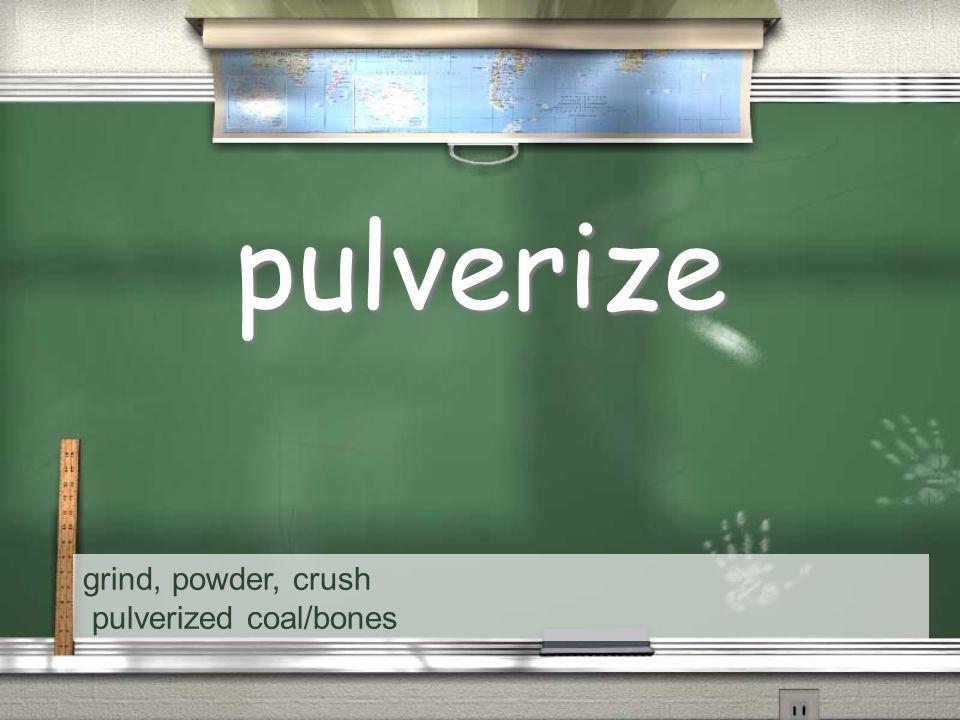 grind, powder, crush pulverized coal/bones pulverize
