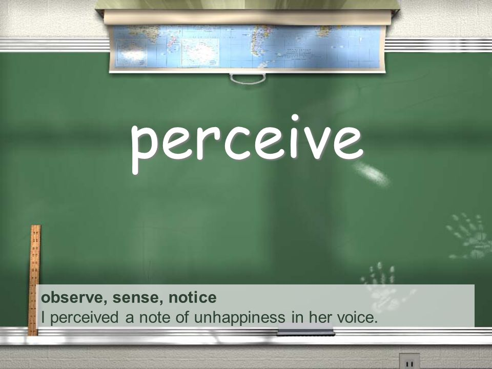 observe, sense, notice I perceived a note of unhappiness in her voice. perceive