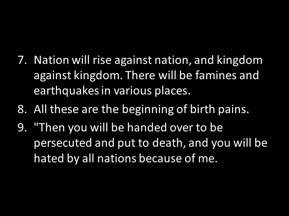 7.Nation will rise against nation, and kingdom against kingdom.