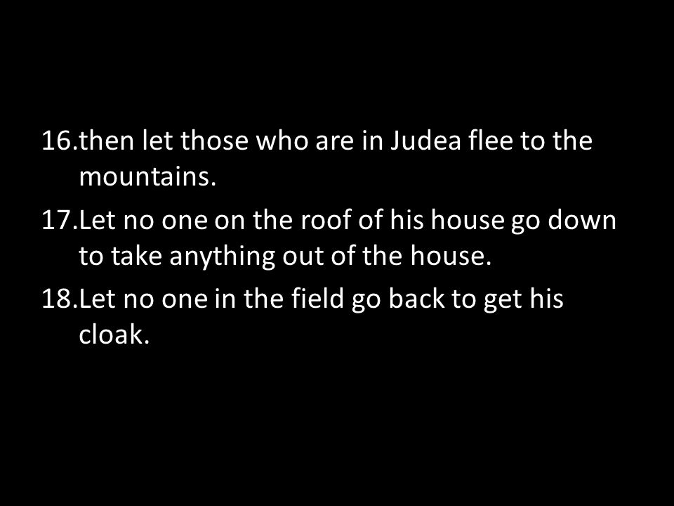 16.then let those who are in Judea flee to the mountains.