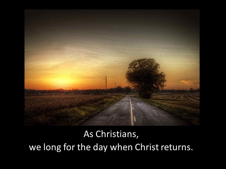 As Christians, we long for the day when Christ returns.