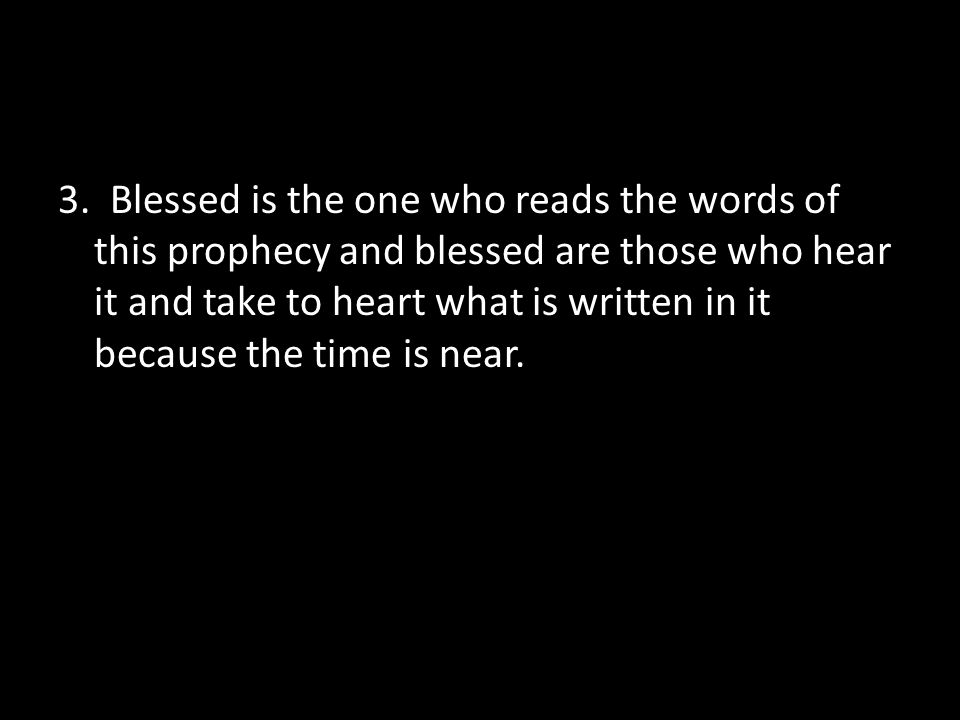3. Blessed is the one who reads the words of this prophecy and blessed are those who hear it and take to heart what is written in it because the time