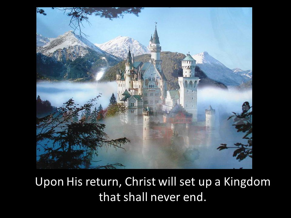 Upon His return, Christ will set up a Kingdom that shall never end.
